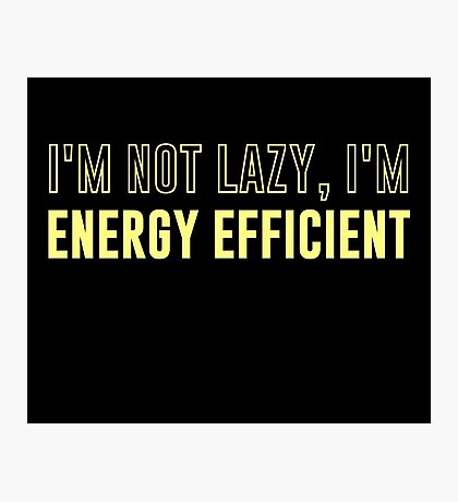 I'm Not Lazy I'm Energy Efficient Photographic Print