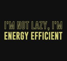I'm Not Lazy I'm Energy Efficient by TheShirtYurt