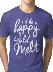 So Happy I Could Melt Tri-blend T-Shirt