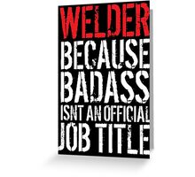 Excellent 'Welder because Badass Isn't an Official Job Title' Tshirt, Accessories and Gifts Greeting Card