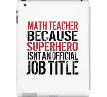 Funny 'Math Teacher Because Superhero Isn't an official Job Title' T-Shirt iPad Case/Skin
