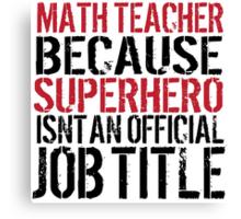 Funny 'Math Teacher Because Superhero Isn't an official Job Title' T-Shirt Canvas Print