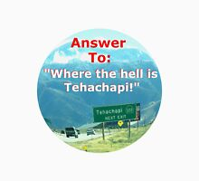 "Answer to: ""Where the hell is Tehachapi?"" Unisex T-Shirt"