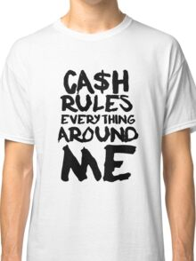 CASH RULES EVERYTHING AROUND ME Classic T-Shirt