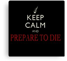 Keep Calm And Prepare To Die  Canvas Print
