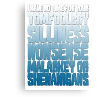 I have no time for your tomfoolery, silliness, nonsense, malarkey or shenanigans Metal Print