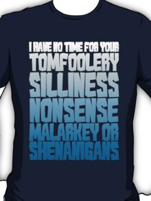 I have no time for your tomfoolery, silliness, nonsense, malarkey or shenanigans T-Shirt