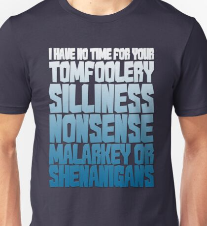 I have no time for your tomfoolery, silliness, nonsense, malarkey or shenanigans Unisex T-Shirt