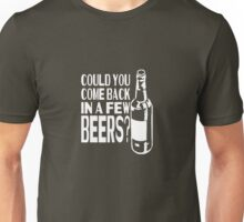 Could You Come Back In A Few Beers? Unisex T-Shirt