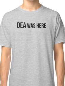 DEA was here! Classic T-Shirt