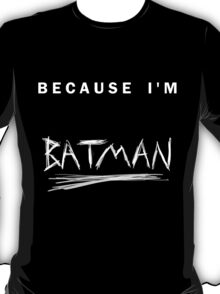 'Because I'm Batman!' T-Shirt
