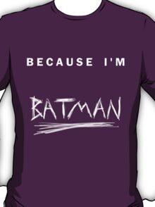 'Because I'm Batman!' T-Shirt