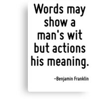 Words may show a man's wit but actions his meaning. Canvas Print
