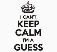 I cant keep calm Im a GUESS by icant