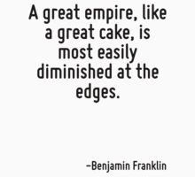 A great empire, like a great cake, is most easily diminished at the edges. by Quotr