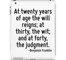 At twenty years of age the will reigns; at thirty, the wit; and at forty, the judgment. iPad Case/Skin