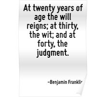 At twenty years of age the will reigns; at thirty, the wit; and at forty, the judgment. Poster