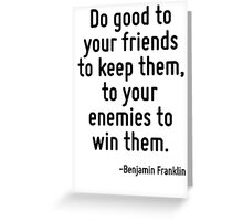 Do good to your friends to keep them, to your enemies to win them. Greeting Card