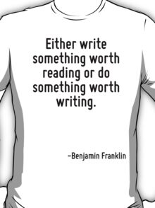Either write something worth reading or do something worth writing. T-Shirt