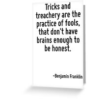 Tricks and treachery are the practice of fools, that don't have brains enough to be honest. Greeting Card