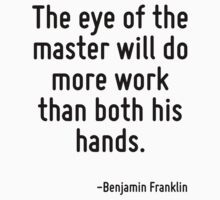 The eye of the master will do more work than both his hands. by Quotr