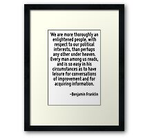 We are more thoroughly an enlightened people, with respect to our political interests, than perhaps any other under heaven. Every man among us reads, and is so easy in his circumstances as to have le Framed Print
