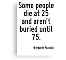 Some people die at 25 and aren't buried until 75. Canvas Print