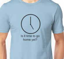Is it time to go home yet... Unisex T-Shirt