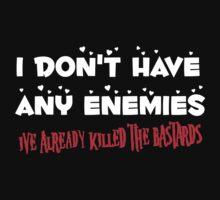 I Don't Have Any Enemies, I've Already Killed The Bastards by TeesBox
