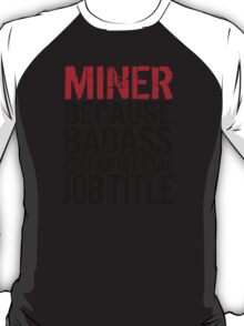 Cool 'Miner because Badass Isn't an Official Job Title' Tshirt, Accessories and Gifts T-Shirt