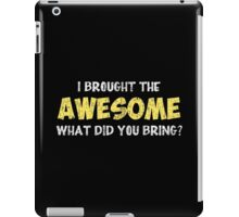 I Brought the Awesome What Did You Bring iPad Case/Skin
