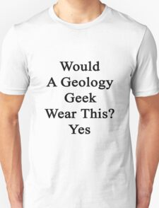 Would A Geology Geek Wear This? Yes  T-Shirt