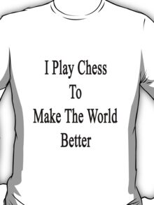 I Play Chess To Make The World Better  T-Shirt