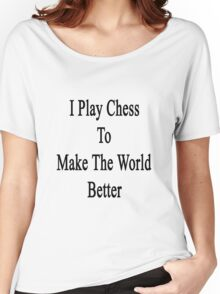 I Play Chess To Make The World Better  Women's Relaxed Fit T-Shirt