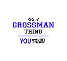 It's a GROSSMAN thing, you wouldn't understand !! by thenamer