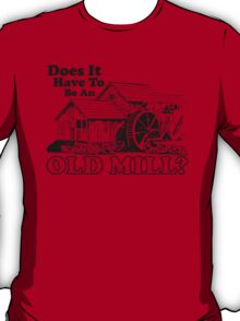 Does It Have To Be An Old Mill? T-Shirt