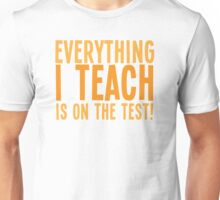 EVERYTHING I teach is on the test Unisex T-Shirt