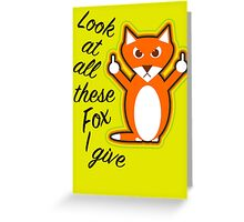 Look at all these Fox I give Greeting Card