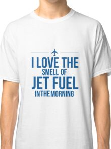 I Love The Smell Of Jet Fuel In The Morning Classic T-Shirt