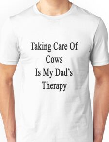 Taking Care Of Cows Is My Dad's Therapy  Unisex T-Shirt