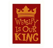 Weasley Is Our King  Art Print