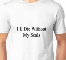 I'll Die Without My Seals  Unisex T-Shirt
