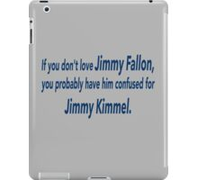 If You Don't Love Jimmy Fallon, You Probably Have Him Confused With Jimmy Kimmel.  iPad Case/Skin
