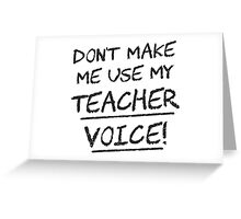 Don't Make Me Use My Teacher Voice Greeting Card