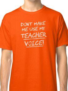 Don't Make Me Use My Teacher Voice Classic T-Shirt