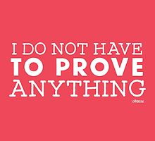 """I do not have to prove anything"" Posters  by Ollibean"