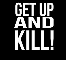 Get up and kill. by 2monthsoff
