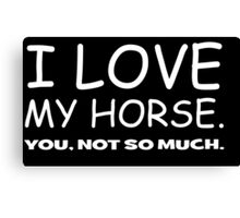 I LOVE MY HORSE. you, not so much.  Canvas Print