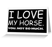 I LOVE MY HORSE. you, not so much.  Greeting Card