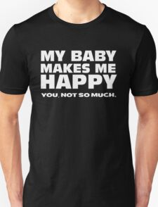 MY BABY MAKES ME HAPPY. you, not so much. Unisex T-Shirt